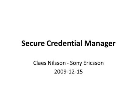 Secure Credential Manager Claes Nilsson - Sony Ericsson 2009-12-15.