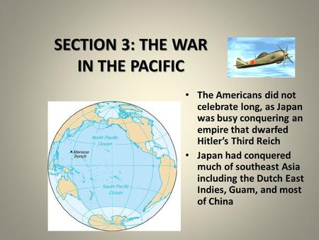 SECTION 3: THE WAR IN THE PACIFIC The Americans did not celebrate long, as Japan was busy conquering an empire that dwarfed Hitler's Third Reich Japan.