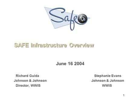 1 June 16 2004 Richard Guida Stephanie Evans Johnson & Johnson Director, WWIS WWIS SAFE Infrastructure Overview.
