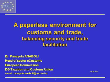 1 A paperless environment for customs and trade, balancing security and trade facilitation Dr. Panayota ANABOLI Head of sector eCustoms European Commission.