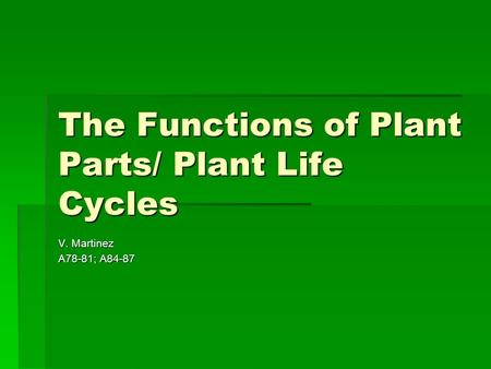 The Functions of Plant Parts/ Plant Life Cycles V. Martinez A78-81; A84-87.