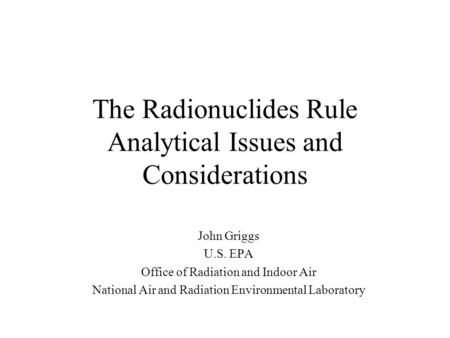 The Radionuclides Rule Analytical Issues and Considerations John Griggs U.S. EPA Office of Radiation and Indoor Air National Air and Radiation Environmental.