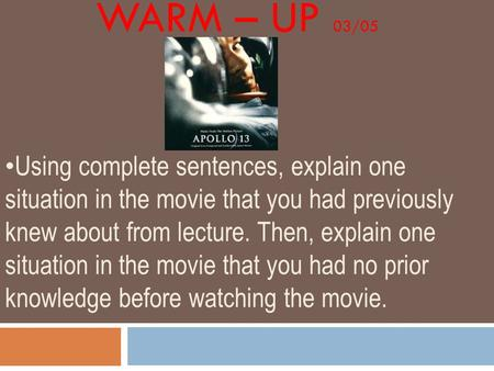 WARM – UP 03/05 Using complete sentences, explain one situation in the movie that you had previously knew about from lecture. Then, explain one situation.