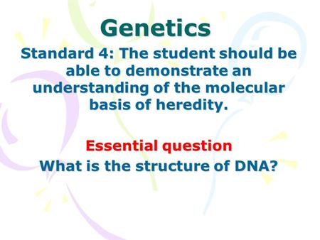 Genetics Standard 4: The student should be able to demonstrate an understanding of the molecular basis of <strong>heredity</strong>. Essential question What is the structure.