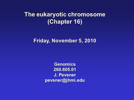 The eukaryotic <strong>chromosome</strong> (Chapter 16) Friday, November 5, 2010 Genomics 260.605.01 J. Pevsner