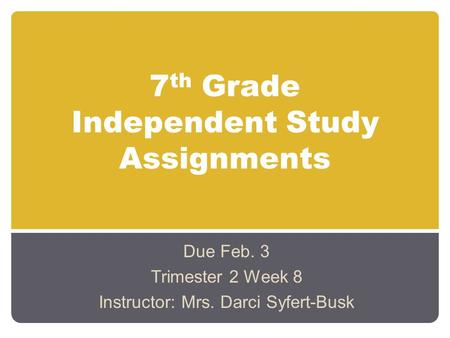 7 th Grade Independent Study Assignments Due Feb. 3 Trimester 2 Week 8 Instructor: Mrs. Darci Syfert-Busk.