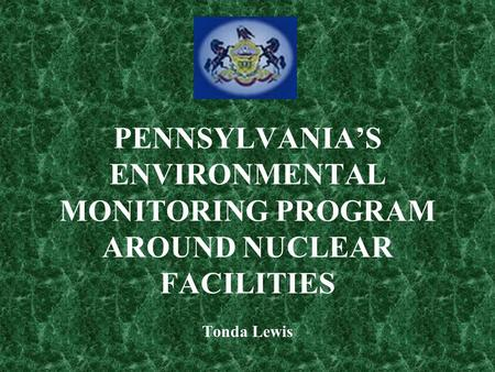 PENNSYLVANIA'S ENVIRONMENTAL MONITORING PROGRAM AROUND NUCLEAR FACILITIES Tonda Lewis.