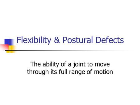 Flexibility & Postural Defects The ability of a joint to move through its full range of motion.