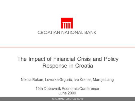 The Impact of Financial Crisis and Policy Response in Croatia Nikola Bokan, Lovorka Grgurić, Ivo Krznar, Maroje Lang 15th Dubrovnik Economic Conference.