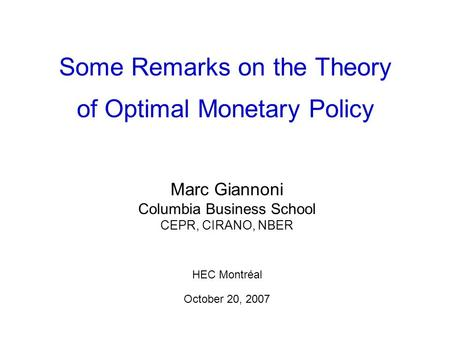 Some Remarks on the Theory of Optimal Monetary Policy Marc Giannoni Columbia Business School CEPR, CIRANO, NBER HEC Montréal October 20, 2007.