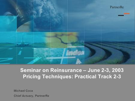Seminar on Reinsurance – June 2-3, 2003 Pricing Techniques: Practical Track 2-3 Michael Coca Chief Actuary, PartnerRe.