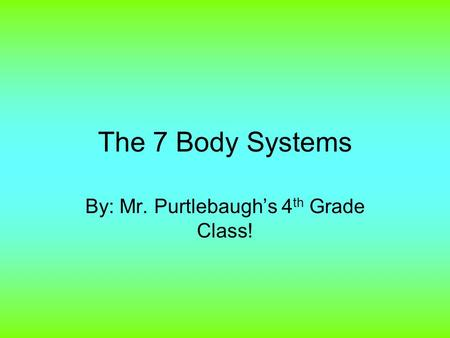 The 7 Body Systems By: Mr. Purtlebaugh's 4 th Grade Class!