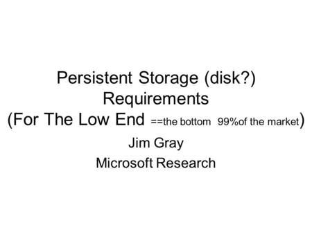 Persistent Storage (disk?) Requirements (For The Low End ==the bottom 99%of the market ) Jim Gray Microsoft Research.