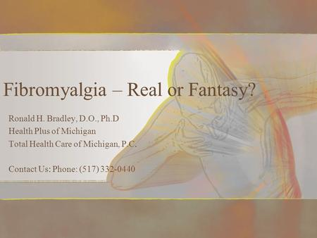Fibromyalgia – Real or Fantasy? Ronald H. Bradley, D.O., Ph.D Health Plus of Michigan Total Health Care of Michigan, P.C. Contact Us: Phone: (517) 332-0440.