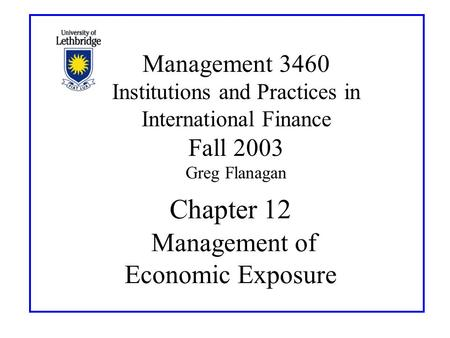 Chapter 12 Management of Economic Exposure Management 3460 Institutions and Practices in International Finance Fall 2003 Greg Flanagan.