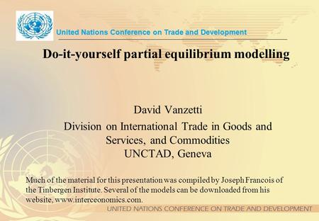 Do-it-yourself partial equilibrium modelling David Vanzetti Division on International Trade in Goods and Services, and Commodities UNCTAD, Geneva United.