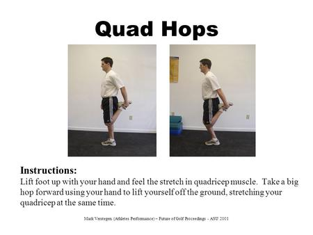 Quad Hops Instructions: Lift foot up with your hand and feel the stretch in quadricep muscle. Take a big hop forward using your hand to lift yourself off.