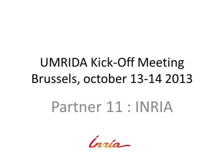 UMRIDA Kick-Off Meeting Brussels, october 13-14 2013 Partner 11 : INRIA.