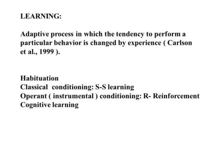 LEARNING: Adaptive process in which the tendency to perform a particular behavior is changed by experience ( Carlson et al., 1999 ). Habituation Classical.