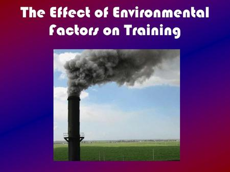 The Effect of Environmental Factors on Training. Intro Training rarely takes place in ideal conditions  Extreme temperatures  High humidity  High altitude.