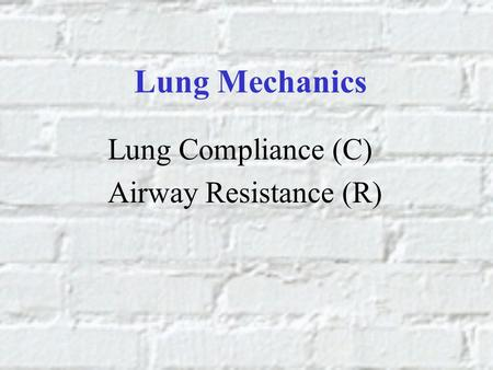 Lung Mechanics Lung Compliance (C) Airway Resistance (R)