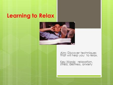 Learning to Relax Aim: Discover techniques that will help you to relax. Key Words: relaxation, stress, destress, anxiety.