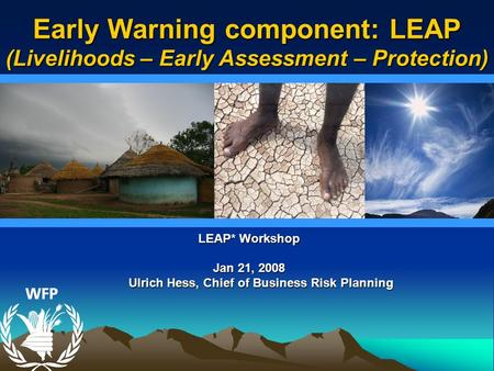LEAP* Workshop Jan 21, 2008 Ulrich Hess, Chief of Business Risk Planning Ulrich Hess, Chief of Business Risk Planning Early Warning component: LEAP (Livelihoods.