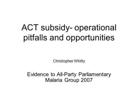 ACT subsidy- operational pitfalls and opportunities Christopher Whitty Evidence to All-Party Parliamentary Malaria Group 2007.