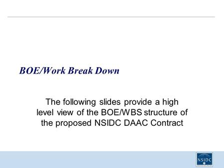 BOE/Work Break Down The following slides provide a high level view of the BOE/WBS structure of the proposed NSIDC DAAC Contract.