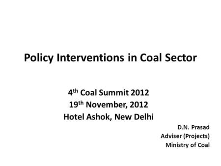 Policy Interventions in Coal Sector 4 th Coal Summit 2012 19 th November, 2012 Hotel Ashok, New Delhi D.N. Prasad Adviser (Projects) Ministry of Coal.