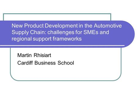 New Product Development in the Automotive Supply Chain: challenges for SMEs and regional support frameworks Martin Rhisiart Cardiff Business School.