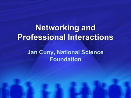 Networking and Professional Interactions Jan Cuny, National Science Foundation.