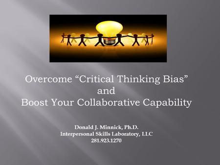 "Overcome ""Critical Thinking Bias"" and Boost Your Collaborative Capability Donald J. Minnick, Ph.D. Interpersonal Skills Laboratory, LLC 281.923.1270."