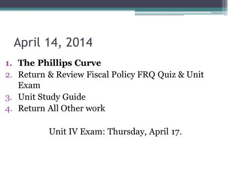April 14, 2014 1.The Phillips Curve 2.Return & Review Fiscal Policy FRQ Quiz & Unit Exam 3.Unit Study Guide 4.Return All Other work Unit IV Exam: Thursday,