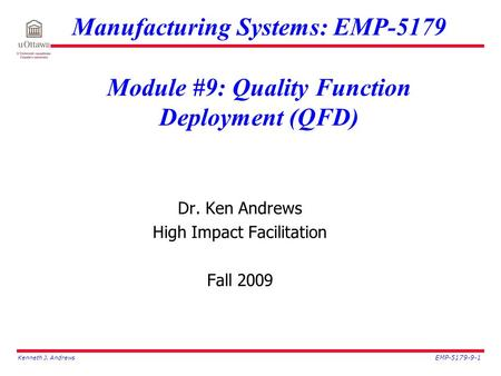 Kenneth J. Andrews EMP-5179-9-1 Manufacturing Systems: EMP-5179 Module #9: Quality Function Deployment (QFD) Dr. Ken Andrews High Impact Facilitation Fall.