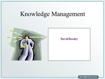 "Knowledge Management David Rashty. "" We make doors and windows for a room. But it is the spaces that make the room livable. While the tangible has advantages."