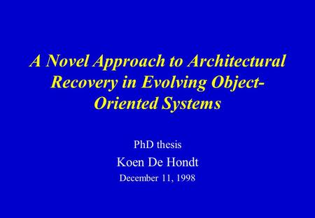 A Novel Approach to Architectural Recovery in Evolving Object- Oriented Systems PhD thesis Koen De Hondt December 11, 1998.