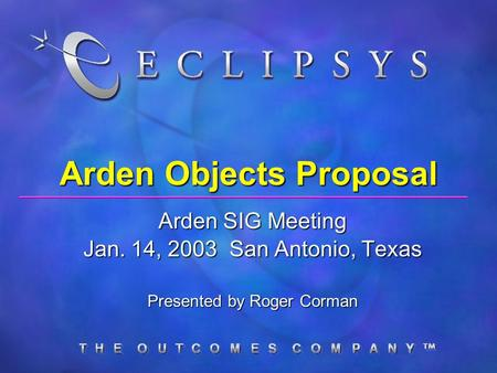 Arden Objects Proposal Arden SIG Meeting Jan. 14, 2003 San Antonio, Texas Presented by Roger Corman.