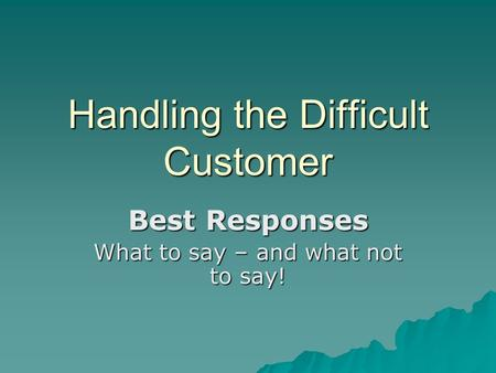 Handling the Difficult Customer Best Responses What to say – and what not to say!