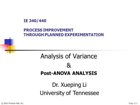 © 2003 Prentice-Hall, Inc.Chap 11-1 Analysis of Variance & Post-ANOVA ANALYSIS IE 340/440 PROCESS IMPROVEMENT THROUGH PLANNED EXPERIMENTATION Dr. Xueping.
