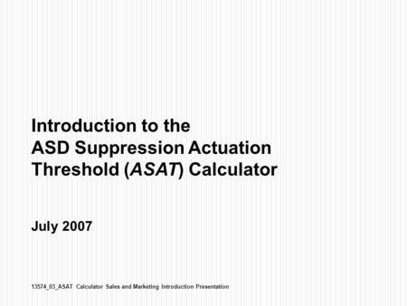 Introduction to the ASD Suppression Actuation Threshold (ASAT) Calculator July 2007 13574_03_ASAT Calculator Sales and Marketing Introduction Presentation.