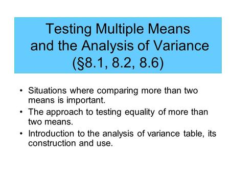 Testing Multiple Means and the Analysis of Variance (§8.1, 8.2, 8.6) Situations where comparing more than two means is important. The approach to testing.