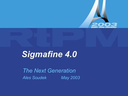 Sigmafine 4.0 – The Next Generation ( UC2003 Ales Soudek) Sigmafine 4.0 The Next Generation Ales SoudekMay 2003.