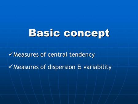 Basic concept Measures of central tendency Measures of central tendency Measures of dispersion & variability.