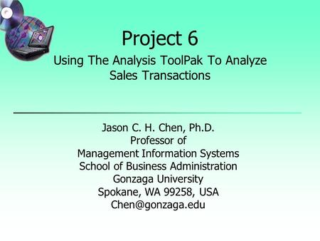 Project 6 Using The Analysis ToolPak To Analyze Sales Transactions Jason C. H. Chen, Ph.D. Professor of Management Information Systems School of Business.