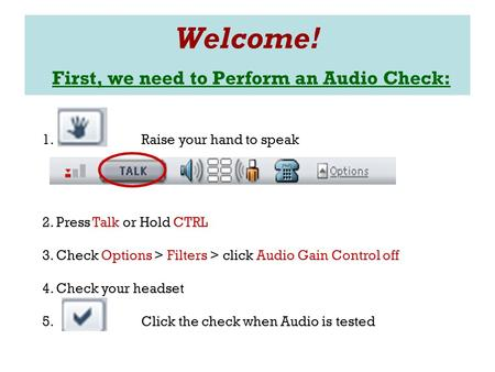 Welcome! First, we need to Perform an Audio Check: 1. Raise your hand to speak 2. Press Talk or Hold CTRL 3. Check Options > Filters > click Audio Gain.