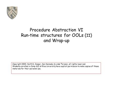 Procedure Abstraction VI Run-time structures for OOLs ( II ) and Wrap-up Copyright 2003, Keith D. Cooper, Ken Kennedy & Linda Torczon, all rights reserved.