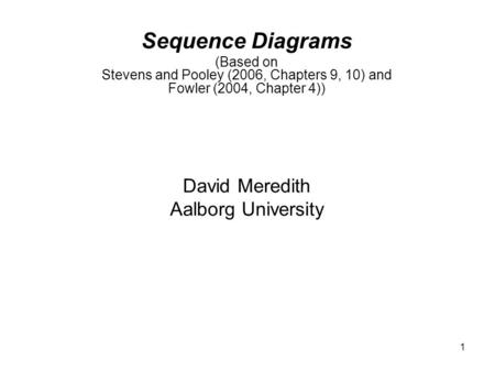 1 Sequence Diagrams (Based on Stevens and Pooley (2006, Chapters 9, 10) and Fowler (2004, Chapter 4)) David Meredith Aalborg University.
