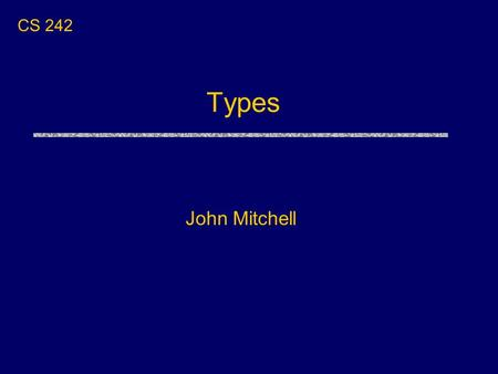 Types John Mitchell CS 242. Type A type is a collection of computable values that share some structural property. uExamples Integers Strings int  bool.