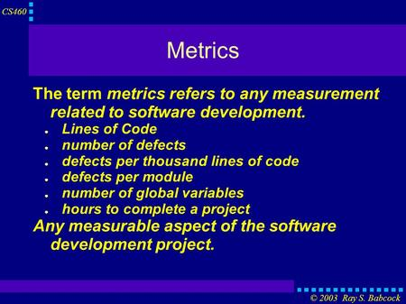 CS460 © 2003 Ray S. Babcock Metrics The term metrics refers to any measurement related to software development. ● Lines of Code ● number of defects ● defects.